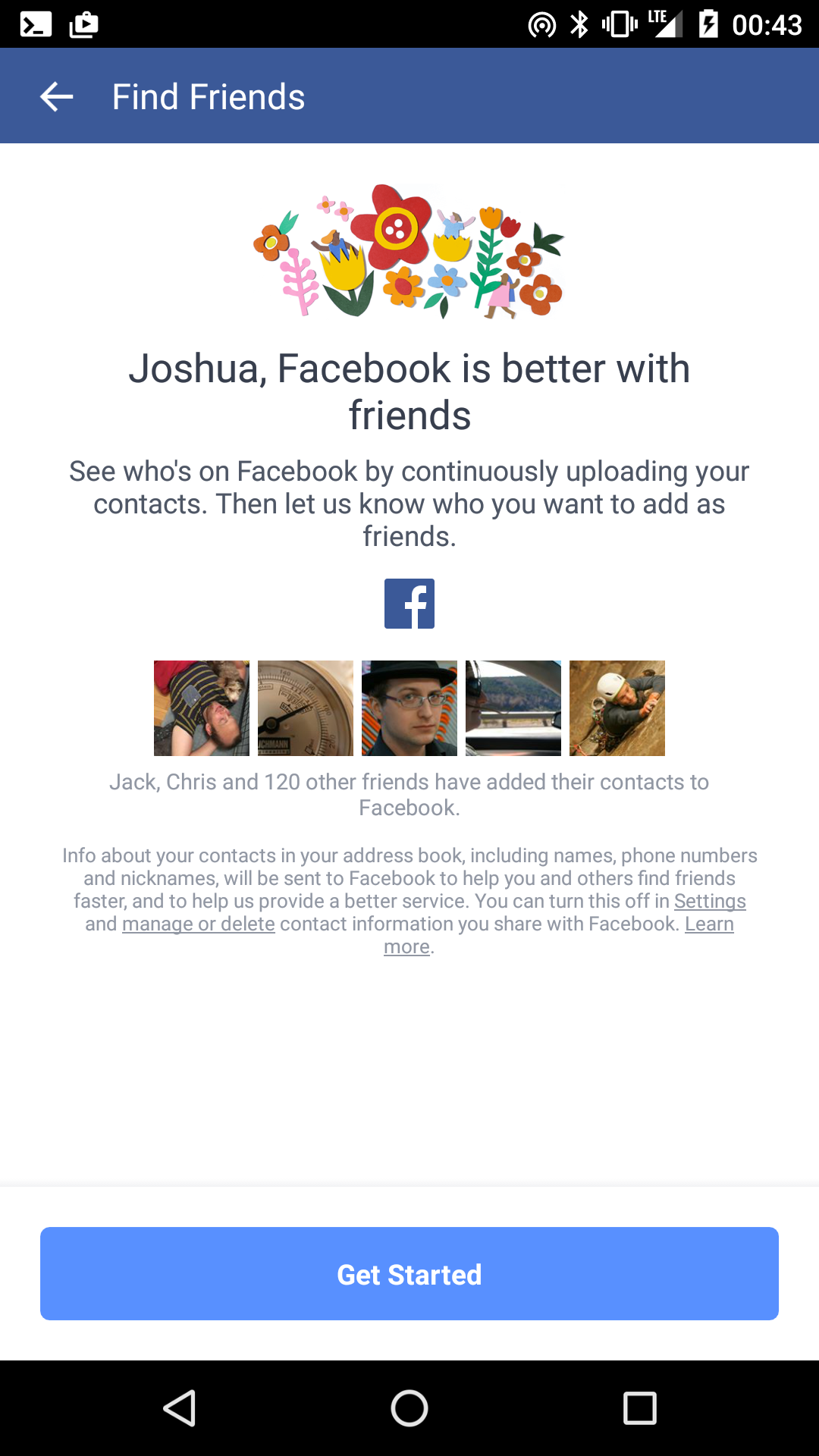 Joshua, Facebook is better with friends.  See who's on Facebook by continuously uploading your contacts.